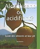 Alcalinisant ou acidifiant?: Guide des aliments et leur pH